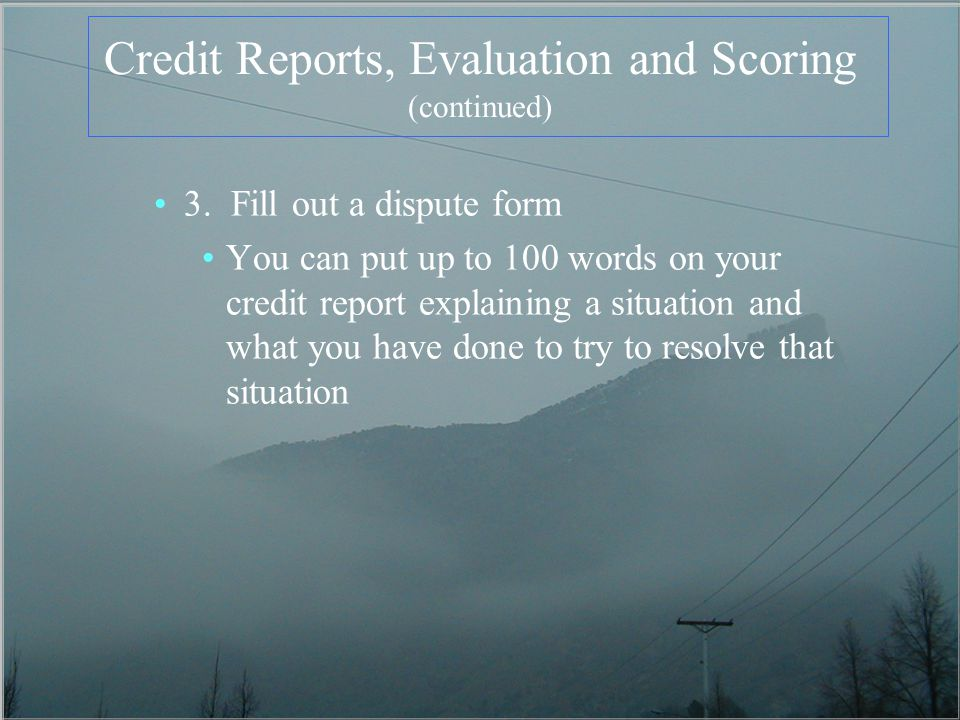 Credit Reports, Evaluation and Scoring (continued) 3. Fill out a dispute form You can put up to 100 words on your credit report explaining a situation