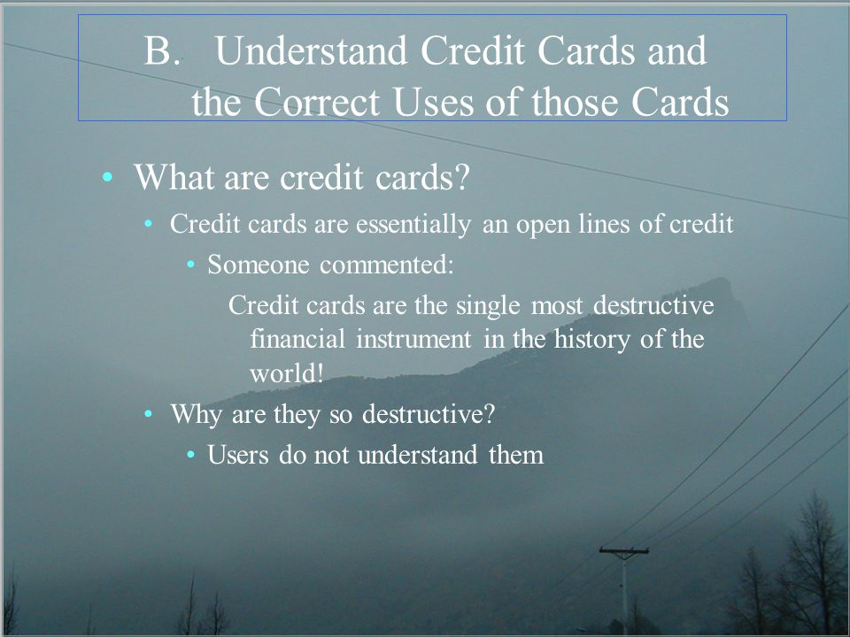 B.Understand Credit Cards and the Correct Uses of those Cards What are credit cards.