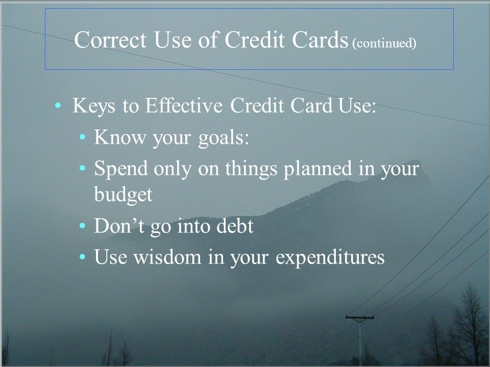 Correct Use of Credit Cards (continued) Keys to Effective Credit Card Use: Know your goals: Spend only on things planned in your budget Dont go into d