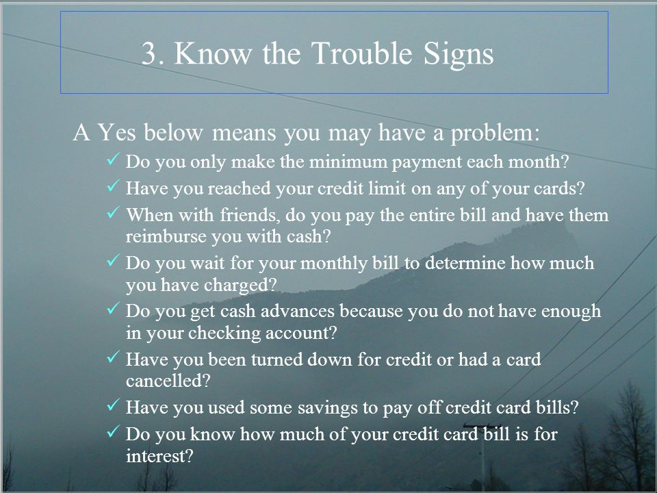 3. Know the Trouble Signs A Yes below means you may have a problem: Do you only make the minimum payment each month? Have you reached your credit limi