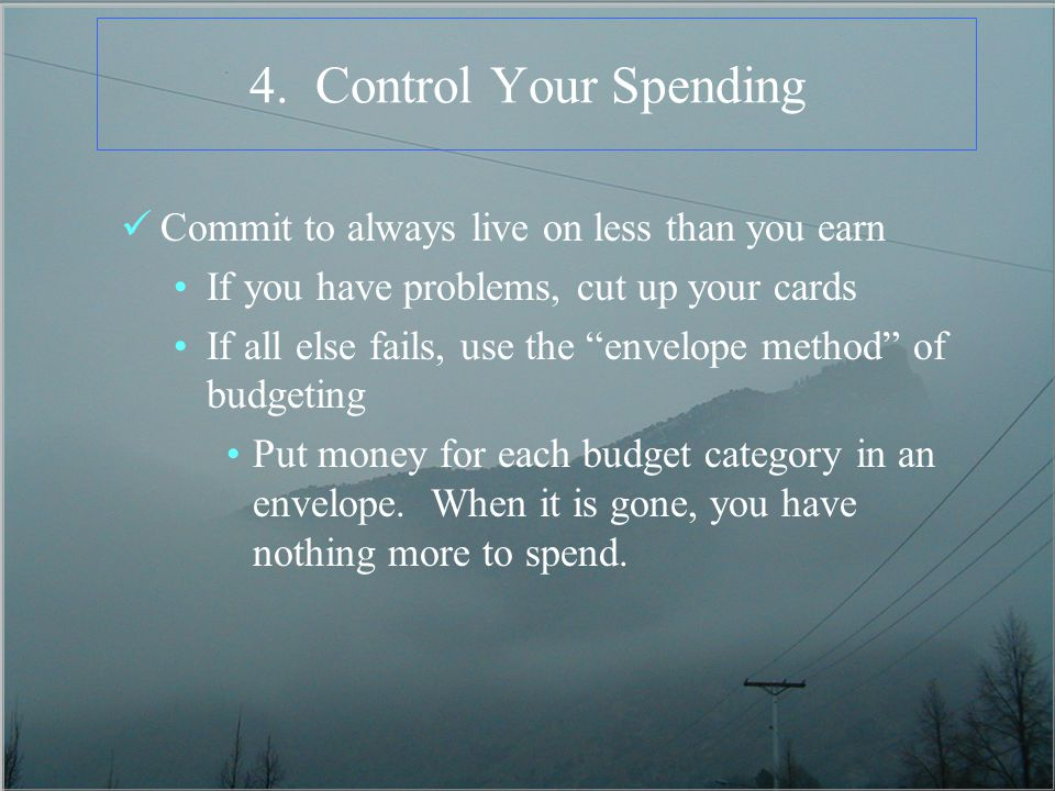 4. Control Your Spending Commit to always live on less than you earn If you have problems, cut up your cards If all else fails, use the envelope metho