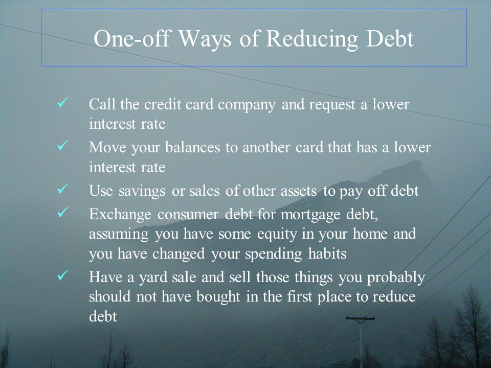 One-off Ways of Reducing Debt Call the credit card company and request a lower interest rate Move your balances to another card that has a lower interest rate Use savings or sales of other assets to pay off debt Exchange consumer debt for mortgage debt, assuming you have some equity in your home and you have changed your spending habits Have a yard sale and sell those things you probably should not have bought in the first place to reduce debt