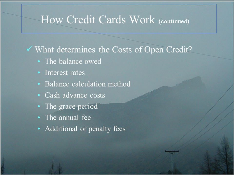 How Credit Cards Work (continued) What determines the Costs of Open Credit? The balance owed Interest rates Balance calculation method Cash advance co