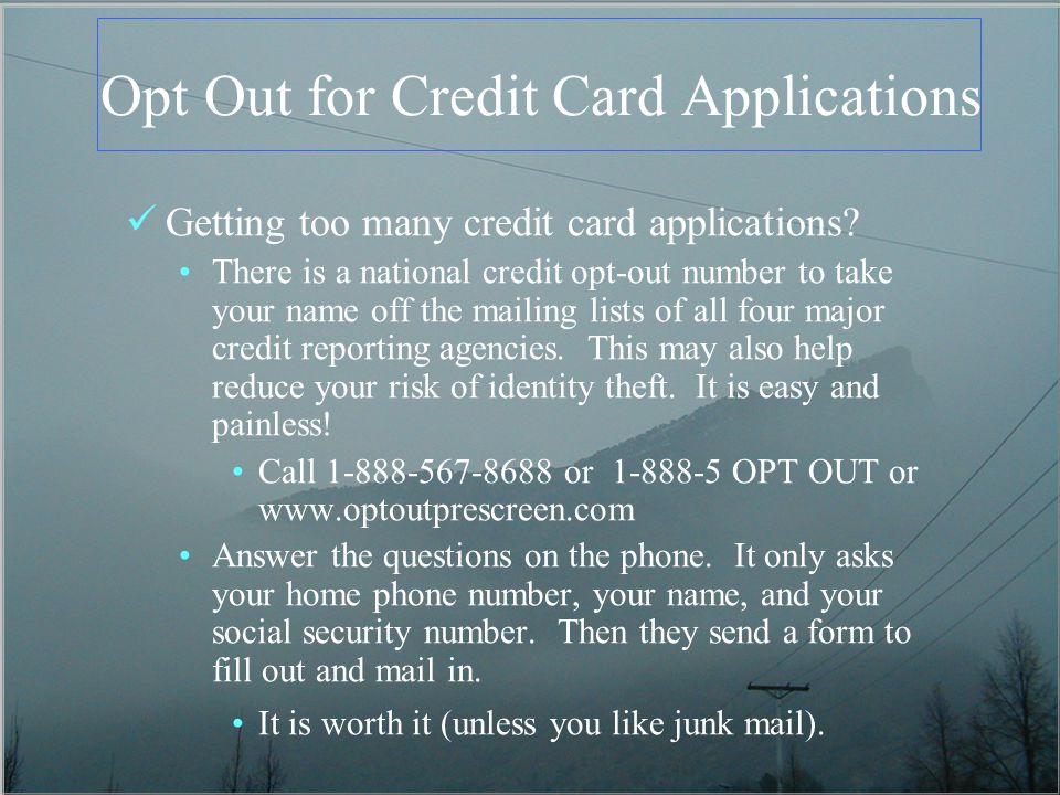 Opt Out for Credit Card Applications Getting too many credit card applications? There is a national credit opt-out number to take your name off the ma