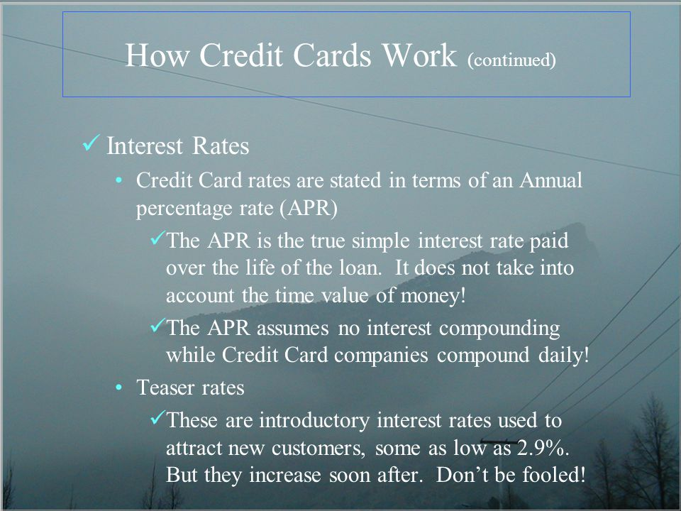 How Credit Cards Work (continued) Interest Rates Credit Card rates are stated in terms of an Annual percentage rate (APR) The APR is the true simple interest rate paid over the life of the loan.