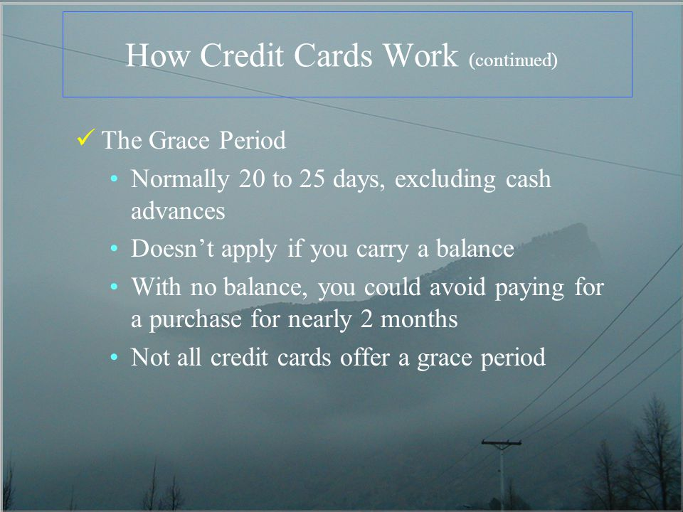How Credit Cards Work (continued) The Grace Period Normally 20 to 25 days, excluding cash advances Doesnt apply if you carry a balance With no balance