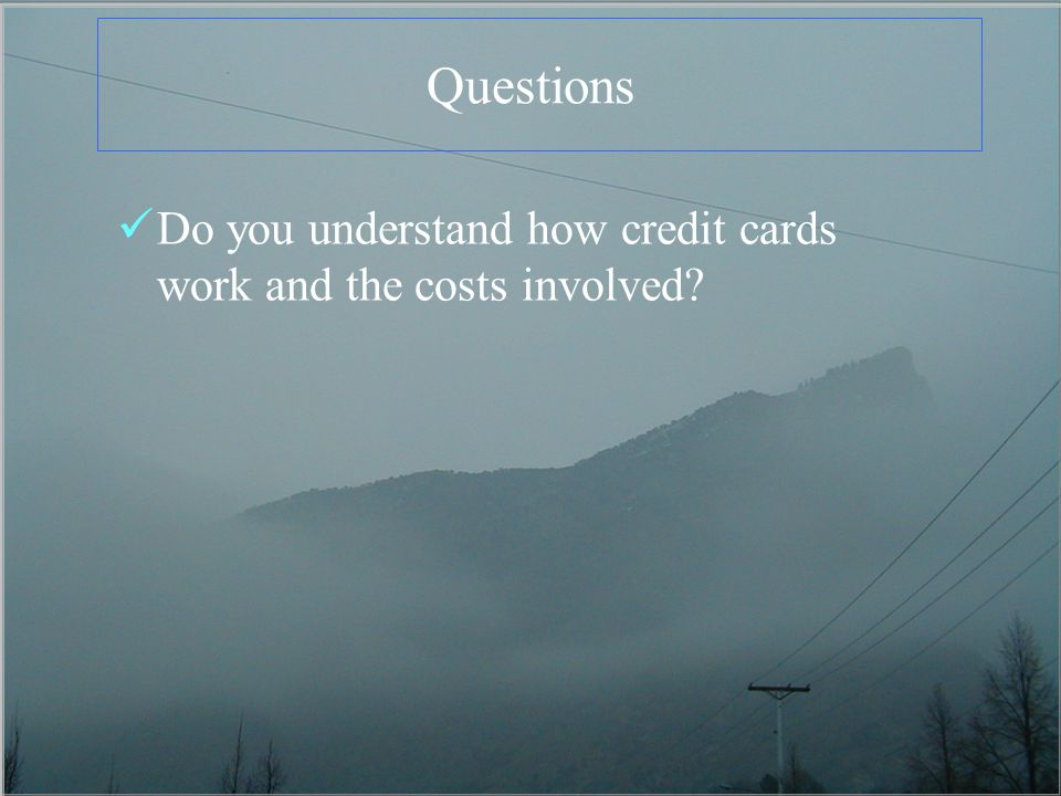 Questions Do you understand how credit cards work and the costs involved?