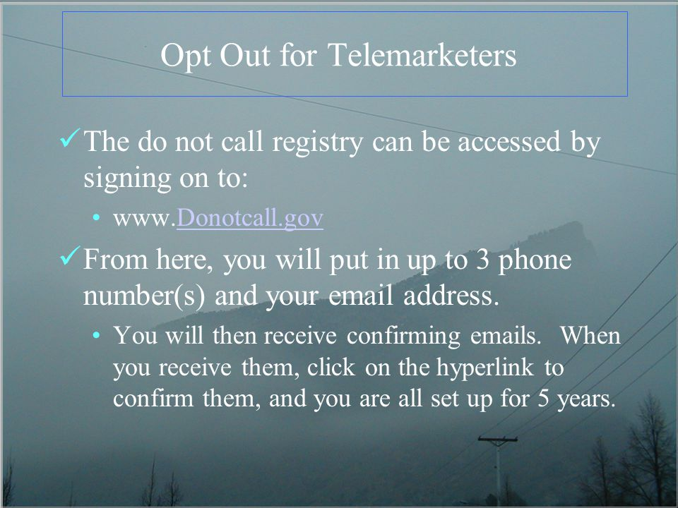 Opt Out for Telemarketers The do not call registry can be accessed by signing on to:   From here, you will put in up to 3 phone number(s) and your  address.