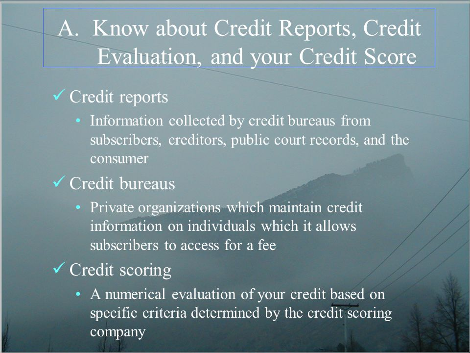 A.Know about Credit Reports, Credit Evaluation, and your Credit Score Credit reports Information collected by credit bureaus from subscribers, creditors, public court records, and the consumer Credit bureaus Private organizations which maintain credit information on individuals which it allows subscribers to access for a fee Credit scoring A numerical evaluation of your credit based on specific criteria determined by the credit scoring company