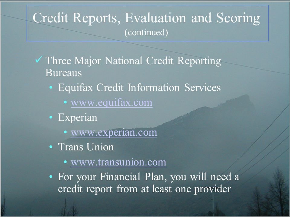 Credit Reports, Evaluation and Scoring (continued) Three Major National Credit Reporting Bureaus Equifax Credit Information Services   Experian   Trans Union   For your Financial Plan, you will need a credit report from at least one provider