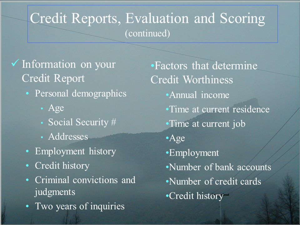 Credit Reports, Evaluation and Scoring (continued) Information on your Credit Report Personal demographics Age Social Security # Addresses Employment history Credit history Criminal convictions and judgments Two years of inquiries Factors that determine Credit Worthiness Annual income Time at current residence Time at current job Age Employment Number of bank accounts Number of credit cards Credit history