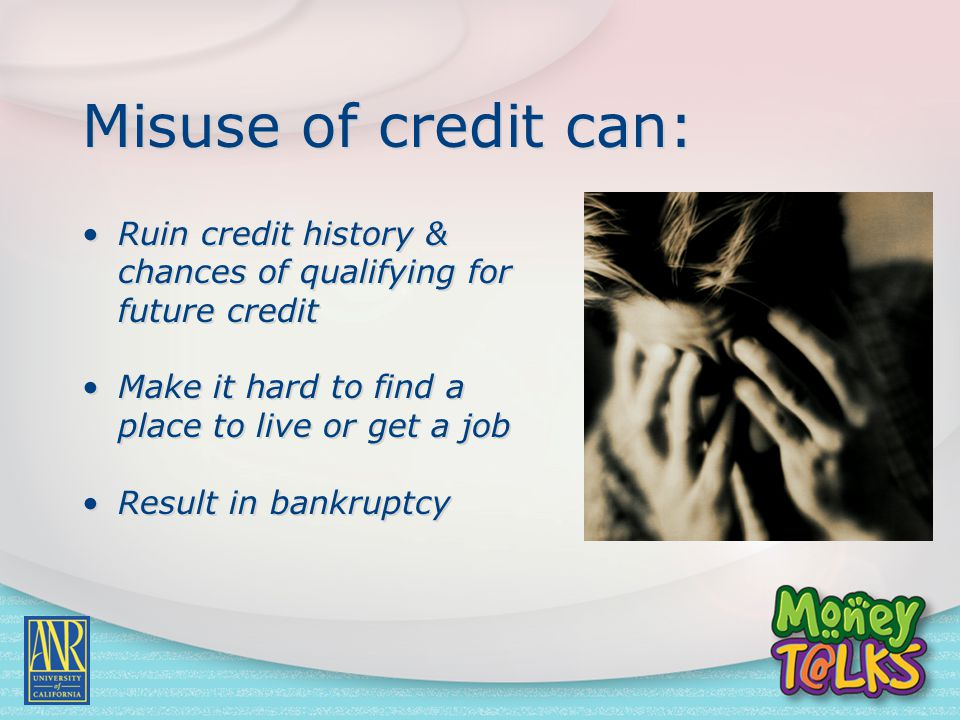Misuse of credit can: Ruin credit history & chances of qualifying for future credit Make it hard to find a place to live or get a job Result in bankru