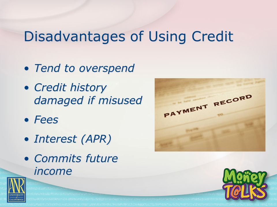 Disadvantages of Using Credit Tend to overspend Credit history damaged if misused Fees Interest (APR) Commits future income Tend to overspend Credit h