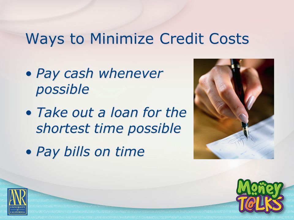 Ways to Minimize Credit Costs Pay cash whenever possible Take out a loan for the shortest time possible Pay bills on time Pay cash whenever possible T