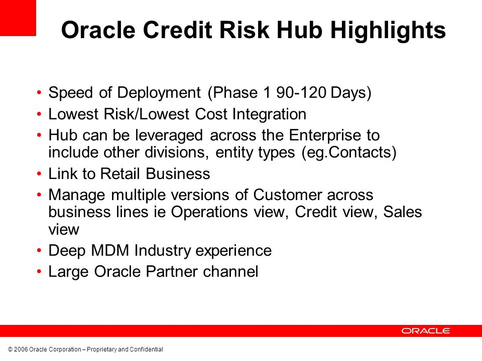 © 2006 Oracle Corporation – Proprietary and Confidential Oracle Credit Risk Hub Highlights Speed of Deployment (Phase 1 90-120 Days) Lowest Risk/Lowes