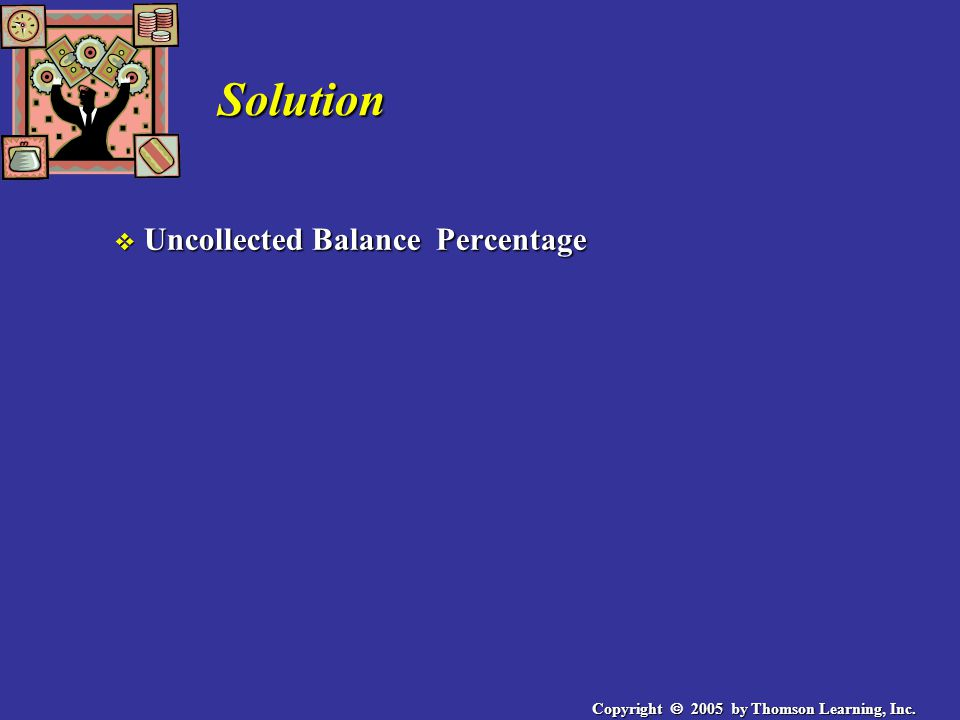Copyright 2005 by Thomson Learning, Inc. Solution v Uncollected Balance Percentage