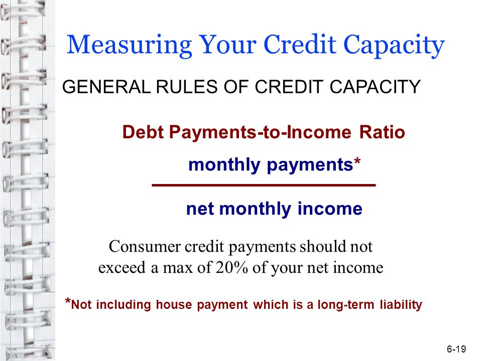 Measuring Your Credit Capacity * Not including house payment which is a long-term liability GENERAL RULES OF CREDIT CAPACITY Debt Payments-to-Income Ratio monthly payments* net monthly income Consumer credit payments should not exceed a max of 20% of your net income 6-19