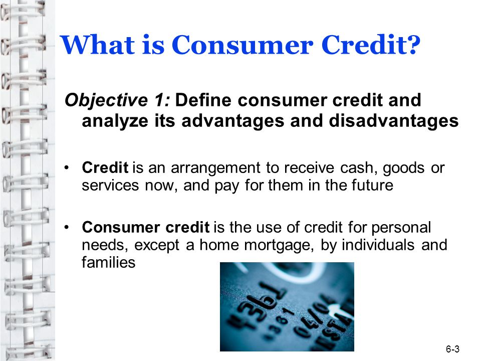 Types of Credit (continued) When You Make Purchases Online Use a secure browser Keep records of online transactions Review monthly statements-can do so online Read policies of the websites you visit concerning refunds, site security, and privacy Keep personal information private unless you know who is gathering it and why Shop at businesses you know and trust Never give out your password to anyone online Dont download files sent by strangers 6-14
