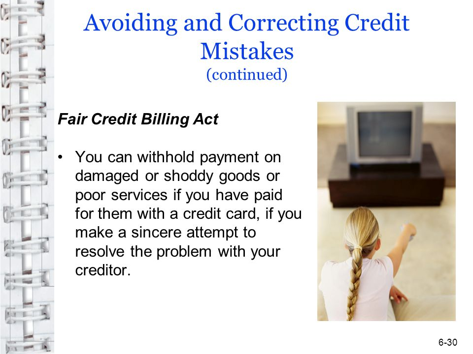 Avoiding and Correcting Credit Mistakes (continued) Fair Credit Billing Act You can withhold payment on damaged or shoddy goods or poor services if you have paid for them with a credit card, if you make a sincere attempt to resolve the problem with your creditor.
