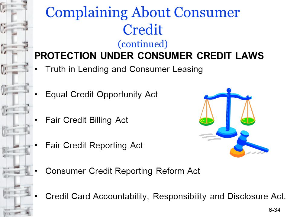 Complaining About Consumer Credit (continued) PROTECTION UNDER CONSUMER CREDIT LAWS Truth in Lending and Consumer Leasing Equal Credit Opportunity Act Fair Credit Billing Act Fair Credit Reporting Act Consumer Credit Reporting Reform Act Credit Card Accountability, Responsibility and Disclosure Act.