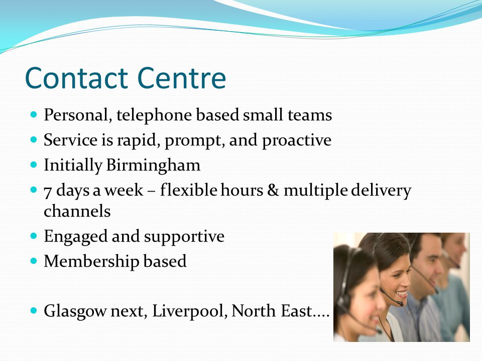 Contact Centre Personal, telephone based small teams Service is rapid, prompt, and proactive Initially Birmingham 7 days a week – flexible hours & multiple delivery channels Engaged and supportive Membership based Glasgow next, Liverpool, North East....