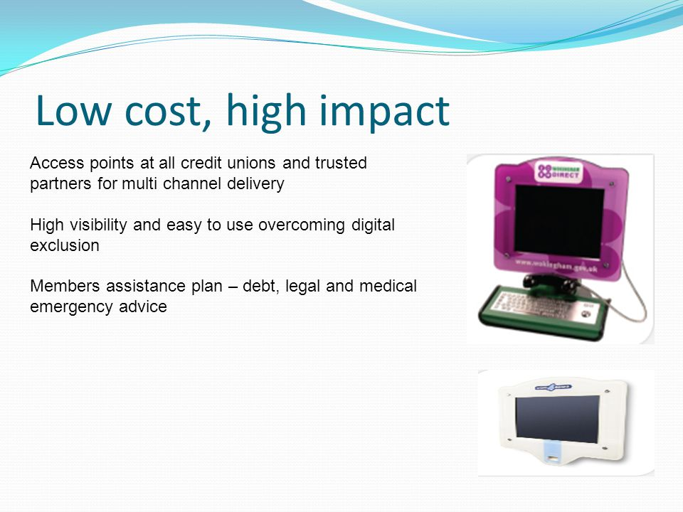 Low cost, high impact Access points at all credit unions and trusted partners for multi channel delivery High visibility and easy to use overcoming digital exclusion Members assistance plan – debt, legal and medical emergency advice