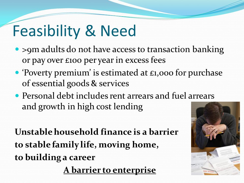 Feasibility & Need >9m adults do not have access to transaction banking or pay over £100 per year in excess fees Poverty premium is estimated at £1,000 for purchase of essential goods & services Personal debt includes rent arrears and fuel arrears and growth in high cost lending Unstable household finance is a barrier to stable family life, moving home, to building a career A barrier to enterprise