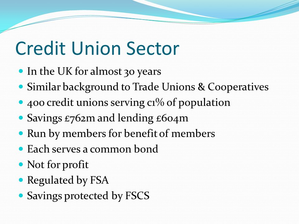 Credit Union Sector In the UK for almost 30 years Similar background to Trade Unions & Cooperatives 400 credit unions serving c1% of population Savings £762m and lending £604m Run by members for benefit of members Each serves a common bond Not for profit Regulated by FSA Savings protected by FSCS