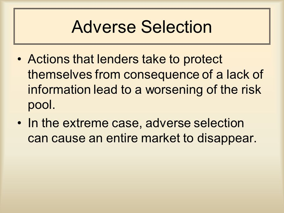 Adverse Selection Actions that lenders take to protect themselves from consequence of a lack of information lead to a worsening of the risk pool.