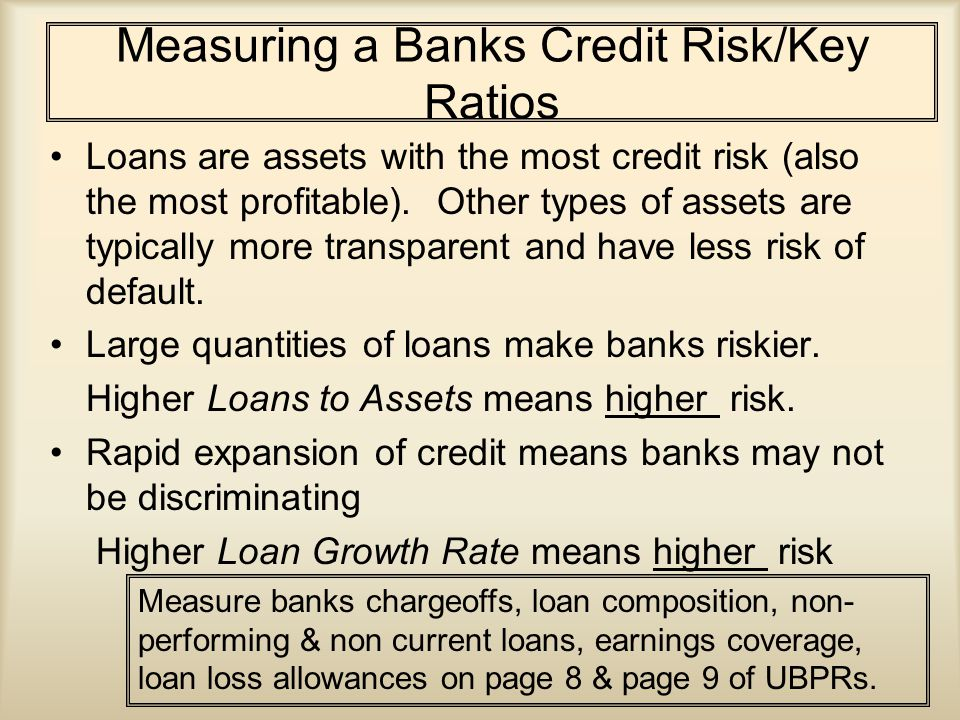 Measuring a Banks Credit Risk/Key Ratios Loans are assets with the most credit risk (also the most profitable).
