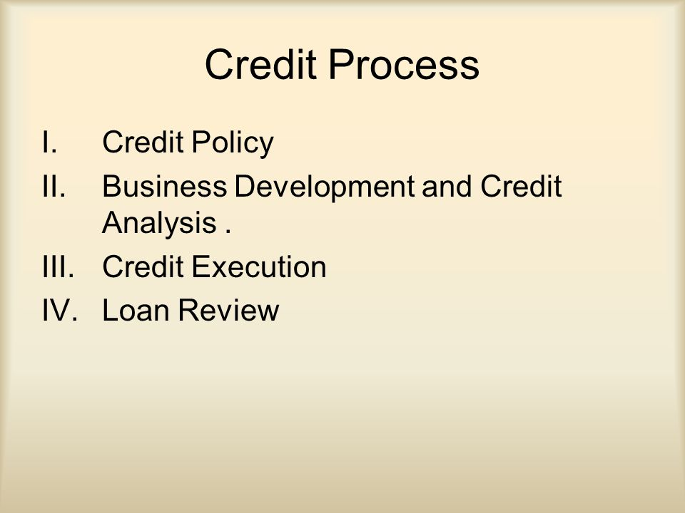 Credit Process I.Credit Policy II.Business Development and Credit Analysis.