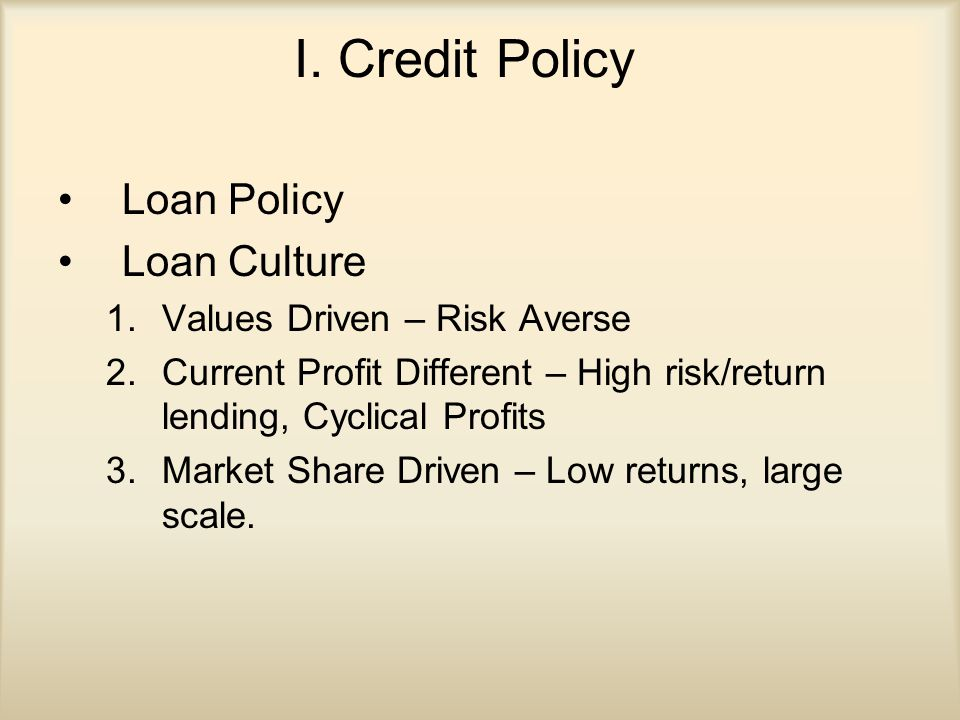 I. Credit Policy Loan Policy Loan Culture 1.Values Driven – Risk Averse 2.Current Profit Different – High risk/return lending, Cyclical Profits 3.Mark