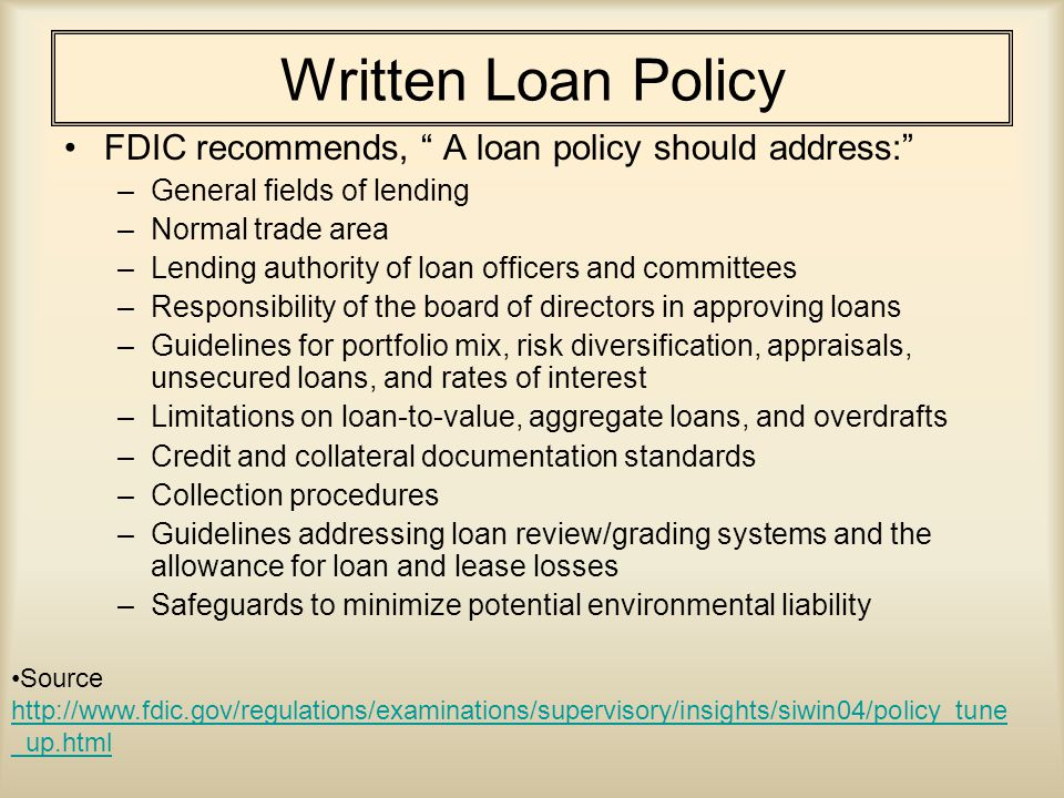 Written Loan Policy FDIC recommends, A loan policy should address: –General fields of lending –Normal trade area –Lending authority of loan officers and committees –Responsibility of the board of directors in approving loans –Guidelines for portfolio mix, risk diversification, appraisals, unsecured loans, and rates of interest –Limitations on loan-to-value, aggregate loans, and overdrafts –Credit and collateral documentation standards –Collection procedures –Guidelines addressing loan review/grading systems and the allowance for loan and lease losses –Safeguards to minimize potential environmental liability Source http://www.fdic.gov/regulations/examinations/supervisory/insights/siwin04/policy_tune _up.html http://www.fdic.gov/regulations/examinations/supervisory/insights/siwin04/policy_tune _up.html