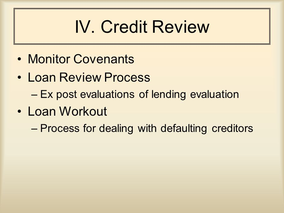 IV. Credit Review Monitor Covenants Loan Review Process –Ex post evaluations of lending evaluation Loan Workout –Process for dealing with defaulting c