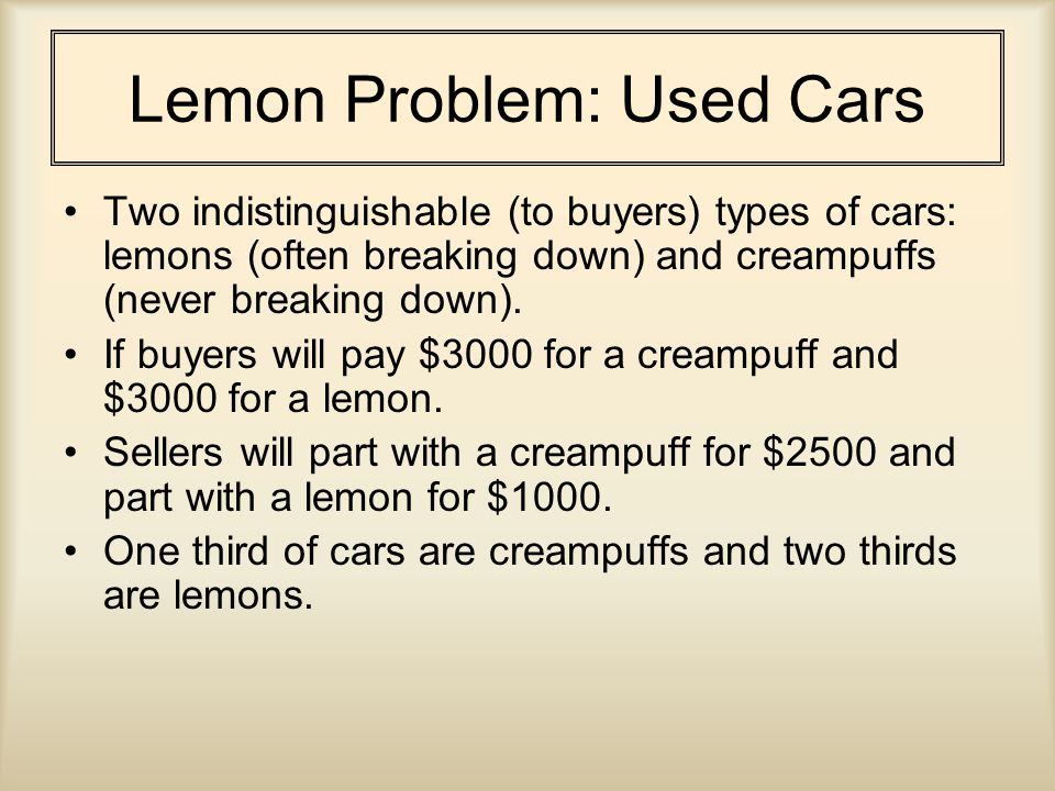 Lemon Problem: Used Cars Two indistinguishable (to buyers) types of cars: lemons (often breaking down) and creampuffs (never breaking down).
