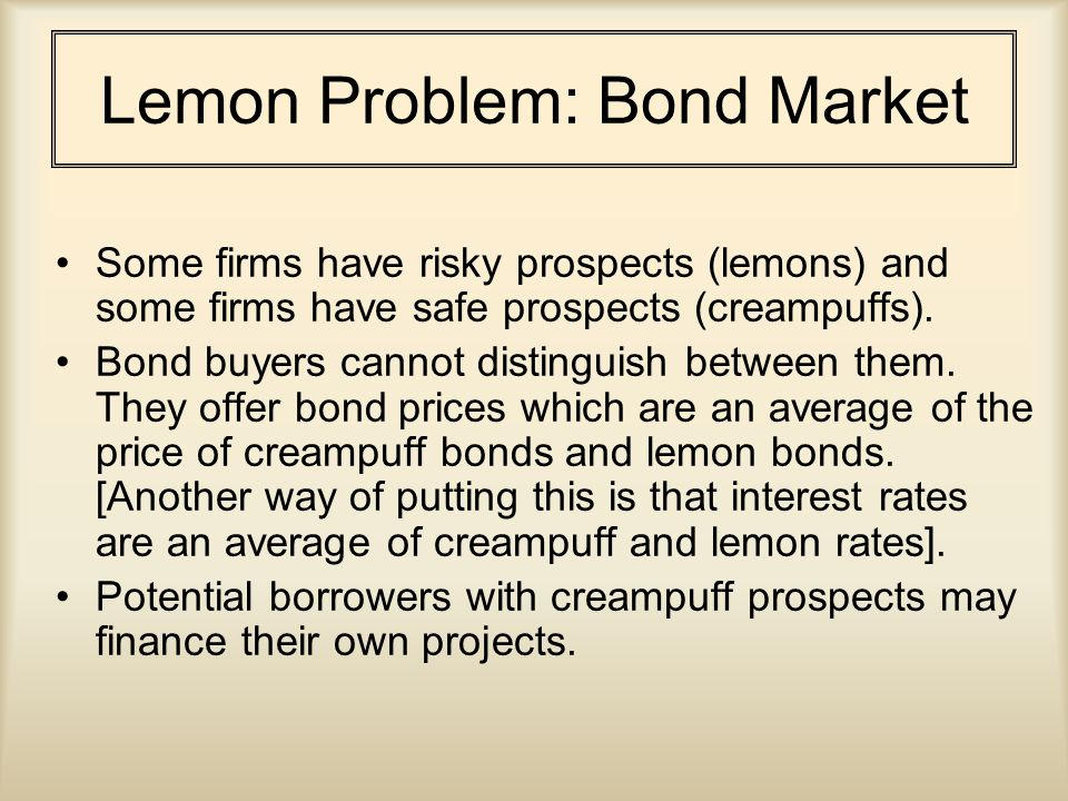 Lemon Problem: Bond Market Some firms have risky prospects (lemons) and some firms have safe prospects (creampuffs).