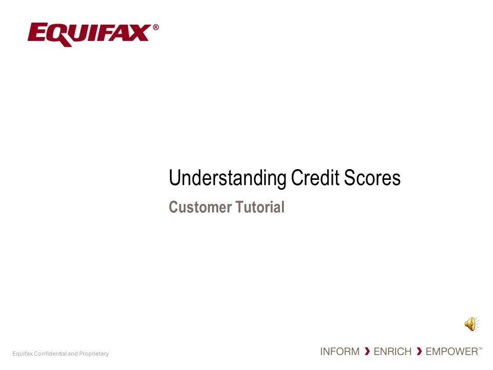 Equifax Confidential and Proprietary Understanding Credit Scores Customer Tutorial