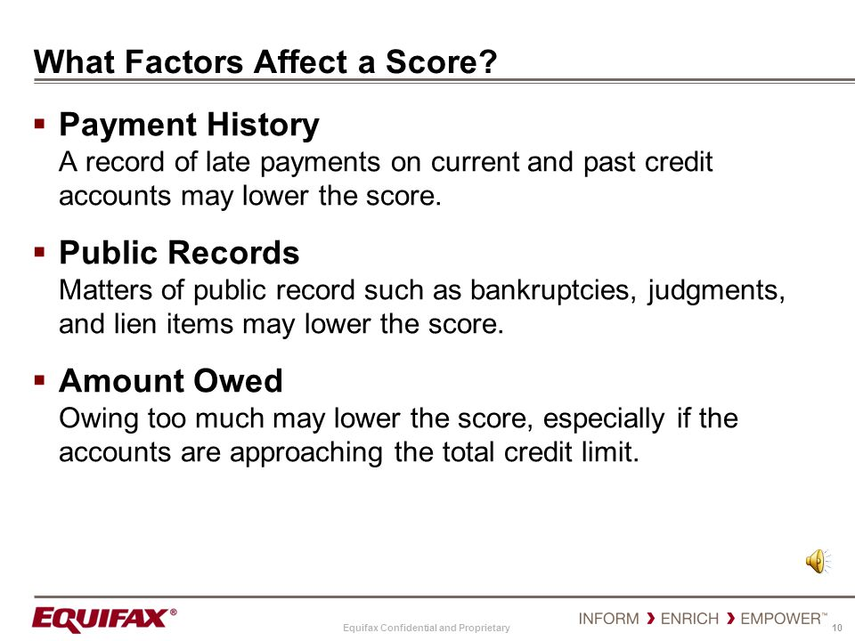 Equifax Confidential and Proprietary 10 What Factors Affect a Score? Payment History A record of late payments on current and past credit accounts may