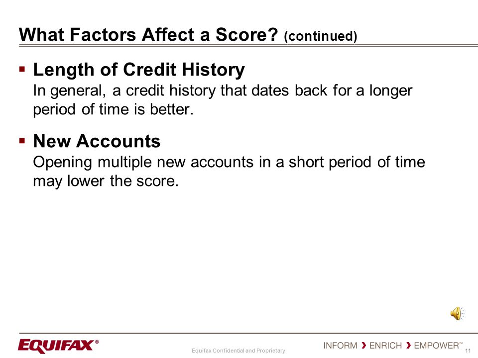 Equifax Confidential and Proprietary 11 What Factors Affect a Score? (continued) Length of Credit History In general, a credit history that dates back