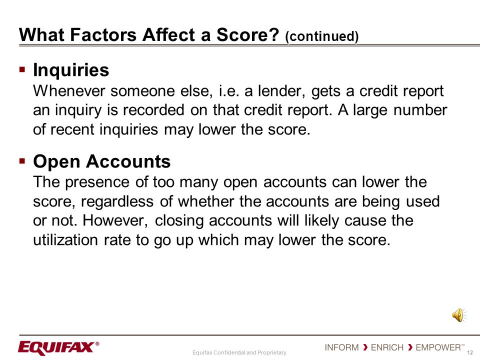 Equifax Confidential and Proprietary 12 What Factors Affect a Score? (continued) Inquiries Whenever someone else, i.e. a lender, gets a credit report
