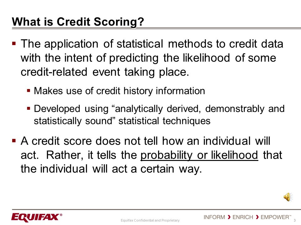 Equifax Confidential and Proprietary 3 What is Credit Scoring? The application of statistical methods to credit data with the intent of predicting the