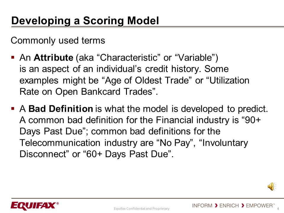 Equifax Confidential and Proprietary 4 Developing a Scoring Model Commonly used terms An Attribute (aka Characteristic or Variable) is an aspect of an