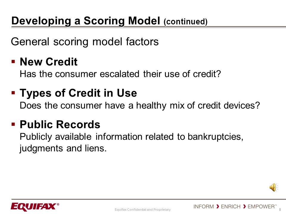 Equifax Confidential and Proprietary 8 Developing a Scoring Model (continued) General scoring model factors New Credit Has the consumer escalated thei