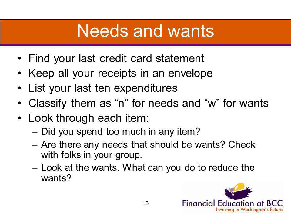 13 Needs and wants Find your last credit card statement Keep all your receipts in an envelope List your last ten expenditures Classify them as n for n