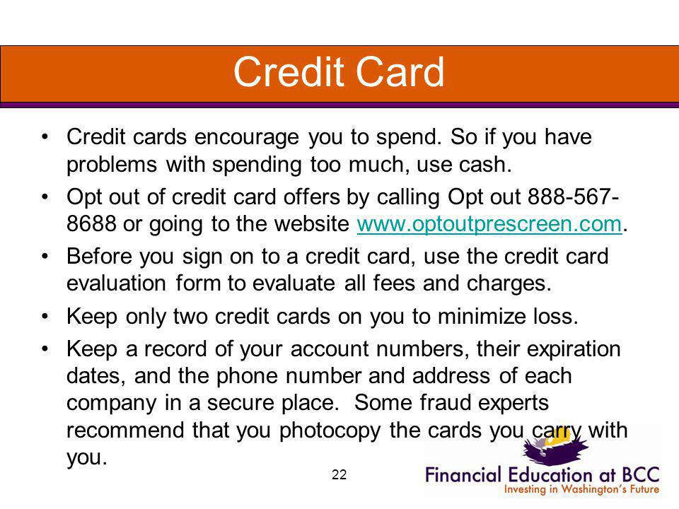Credit Card Credit cards encourage you to spend. So if you have problems with spending too much, use cash. Opt out of credit card offers by calling Op