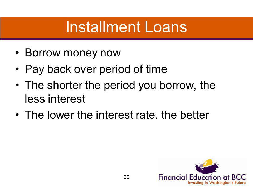 Installment Loans Borrow money now Pay back over period of time The shorter the period you borrow, the less interest The lower the interest rate, the