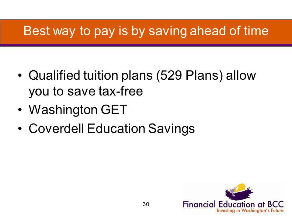 Best way to pay is by saving ahead of time Qualified tuition plans (529 Plans) allow you to save tax-free Washington GET Coverdell Education Savings 3