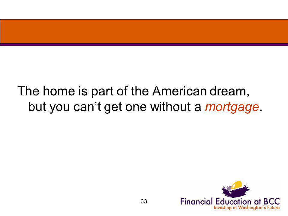 33 The home is part of the American dream, but you cant get one without a mortgage.