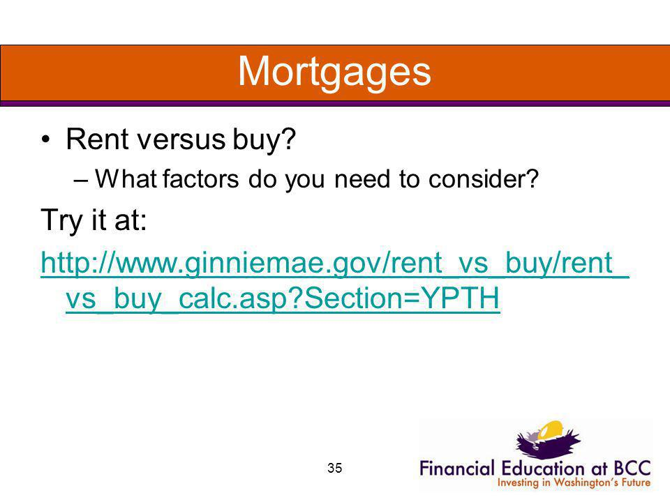 35 Mortgages Rent versus buy? –What factors do you need to consider? Try it at: http://www.ginniemae.gov/rent_vs_buy/rent_ vs_buy_calc.asp?Section=YPT