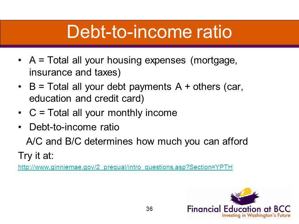 36 Debt-to-income ratio A = Total all your housing expenses (mortgage, insurance and taxes) B = Total all your debt payments A + others (car, educatio